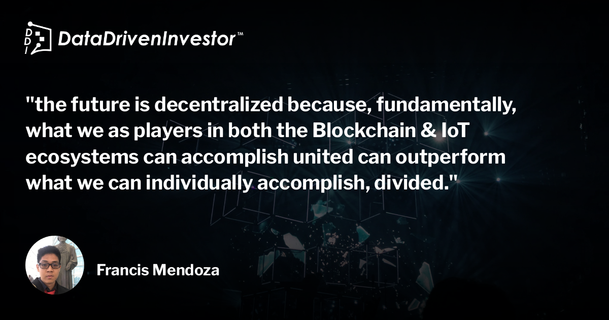 the future is decentralized because, fundamentally, what we as players in both the Blockchain & IoT ecosystems can accomplish united can outperform what we can individually accomplish, divided.