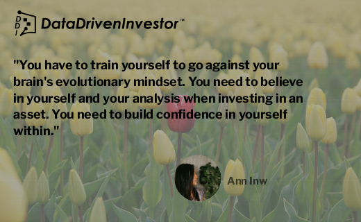 You have to train yourself to go against your brain's evolutionary mindset. You need to believe in yourself and your analysis when investing in an asset. You need to build confidence in yourself within.